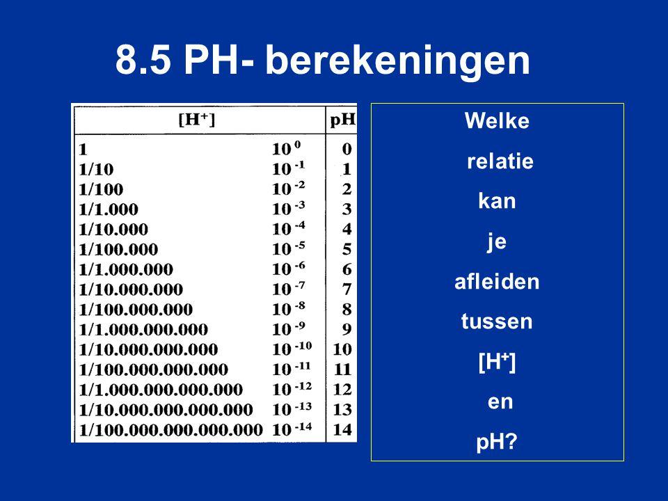 8.5 PH- berekeningen Welke relatie kan je afleiden tussen [H+] en pH